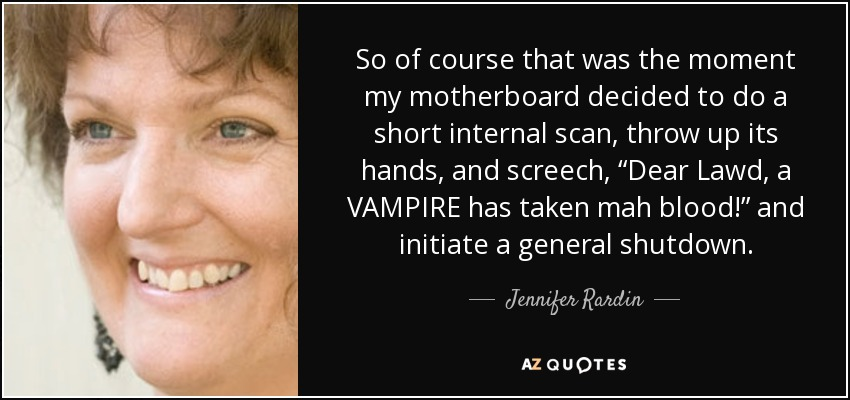 "So of course that was the moment my motherboard decided to do a short internal scan, throw up its hands, and screech, ""Dear Lawd, a VAMPIRE has taken mah blood!"" and initiate a general shutdown. - Jennifer Rardin"