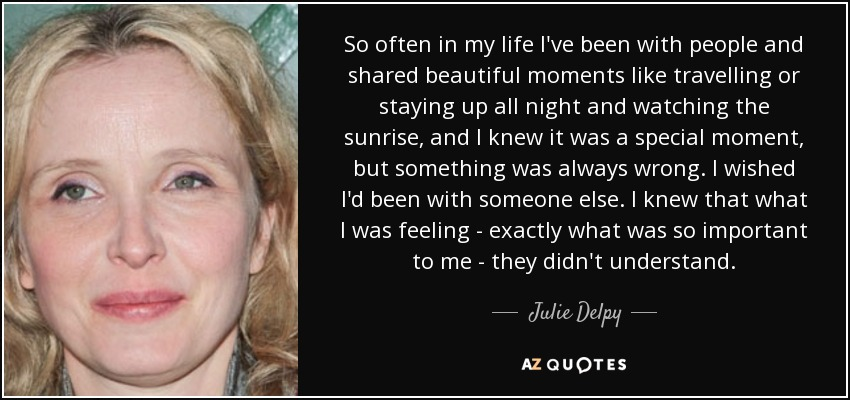 So often in my life I've been with people and shared beautiful moments like travelling or staying up all night and watching the sunrise, and I knew it was a special moment, but something was always wrong. I wished I'd been with someone else. I knew that what I was feeling - exactly what was so important to me - they didn't understand. - Julie Delpy
