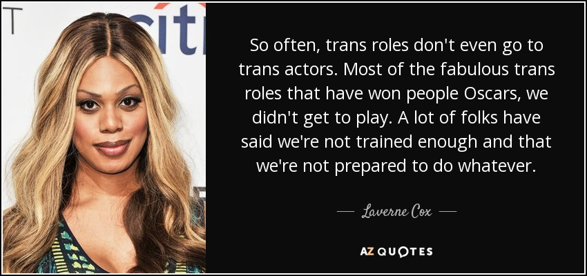 So often, trans roles don't even go to trans actors. Most of the fabulous trans roles that have won people Oscars, we didn't get to play. A lot of folks have said we're not trained enough and that we're not prepared to do whatever. - Laverne Cox