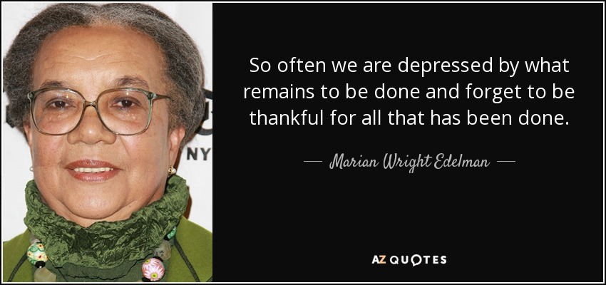 So often we are depressed by what remains to be done and forget to be thankful for all that has been done. - Marian Wright Edelman