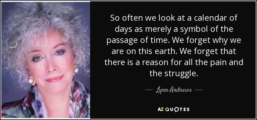 So often we look at a calendar of days as merely a symbol of the passage of time. We forget why we are on this earth. We forget that there is a reason for all the pain and the struggle. - Lynn Andrews