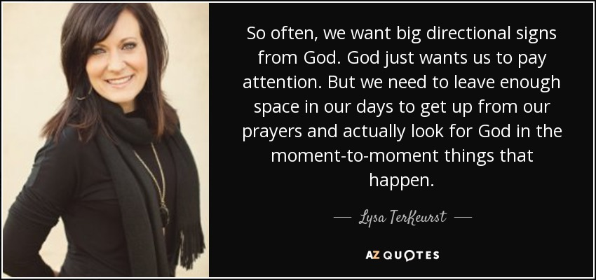 So often, we want big directional signs from God. God just wants us to pay attention. But we need to leave enough space in our days to get up from our prayers and actually look for God in the moment-to-moment things that happen. - Lysa TerKeurst
