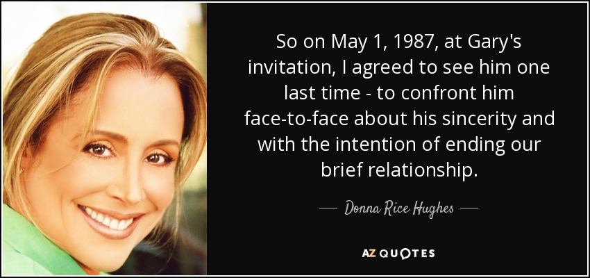 So on May 1, 1987, at Gary's invitation, I agreed to see him one last time - to confront him face-to-face about his sincerity and with the intention of ending our brief relationship. - Donna Rice Hughes