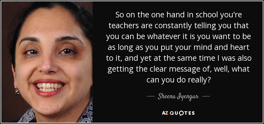 So on the one hand in school you're teachers are constantly telling you that you can be whatever it is you want to be as long as you put your mind and heart to it, and yet at the same time I was also getting the clear message of, well, what can you do really? - Sheena Iyengar