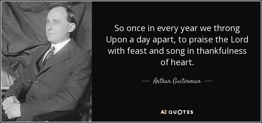So once in every year we throng Upon a day apart, to praise the Lord with feast and song in thankfulness of heart. - Arthur Guiterman