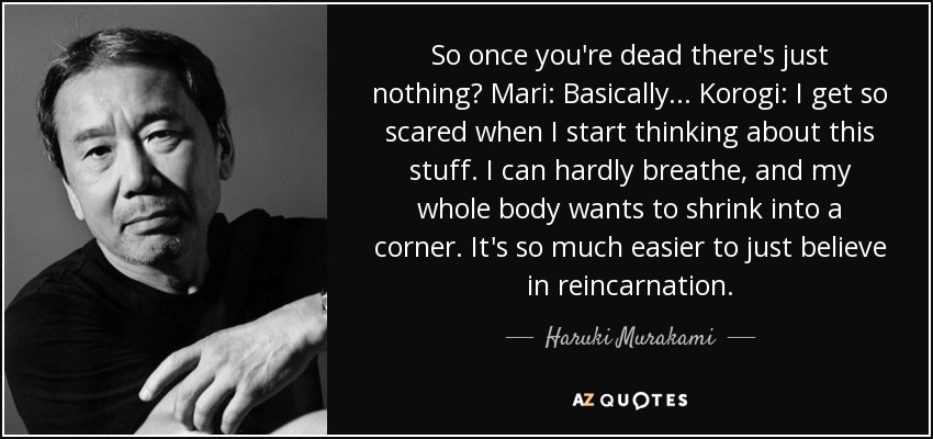 So once you're dead there's just nothing? Mari: Basically... Korogi: I get so scared when I start thinking about this stuff. I can hardly breathe, and my whole body wants to shrink into a corner. It's so much easier to just believe in reincarnation. - Haruki Murakami