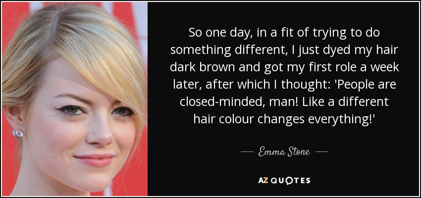 So one day, in a fit of trying to do something different, I just dyed my hair dark brown and got my first role a week later, after which I thought: 'People are closed-minded, man! Like a different hair colour changes everything!' - Emma Stone