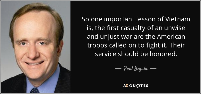 So one important lesson of Vietnam is, the first casualty of an unwise and unjust war are the American troops called on to fight it. Their service should be honored. - Paul Begala