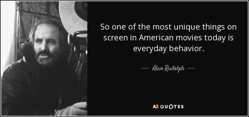 So one of the most unique things on screen in American movies today is everyday behavior. - Alan Rudolph