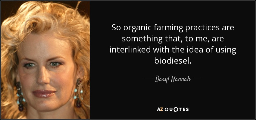 So organic farming practices are something that, to me, are interlinked with the idea of using biodiesel. - Daryl Hannah