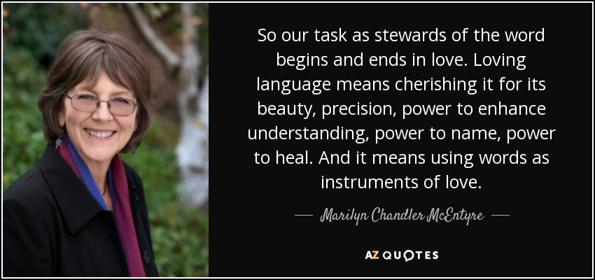 So our task as stewards of the word begins and ends in love. Loving language means cherishing it for its beauty, precision, power to enhance understanding, power to name, power to heal. And it means using words as instruments of love. - Marilyn Chandler McEntyre