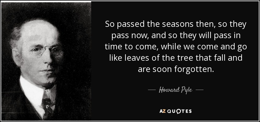 So passed the seasons then, so they pass now, and so they will pass in time to come, while we come and go like leaves of the tree that fall and are soon forgotten. - Howard Pyle