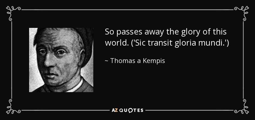 So passes away the glory of this world. ('Sic transit gloria mundi.') - Thomas a Kempis
