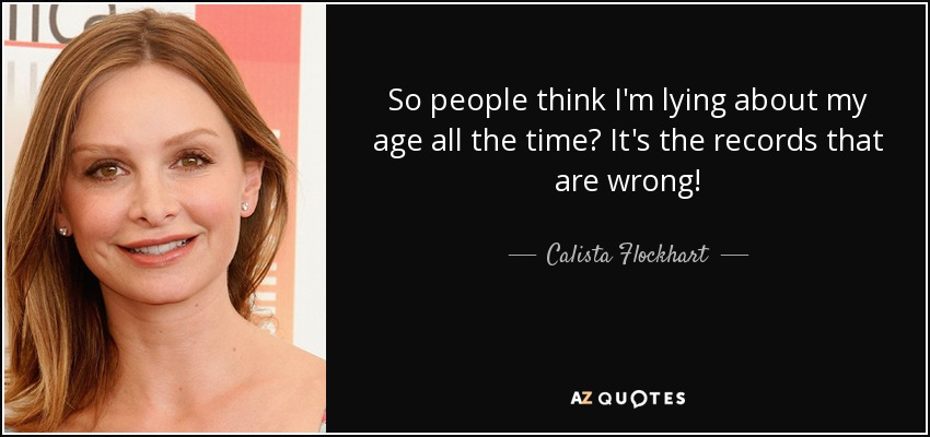 So people think I'm lying about my age all the time? It's the records that are wrong! - Calista Flockhart