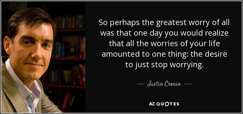 So perhaps the greatest worry of all was that one day you would realize that all the worries of your life amounted to one thing: the desire to just stop worrying. - Justin Cronin
