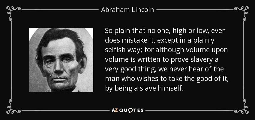 So plain that no one, high or low, ever does mistake it, except in a plainly selfish way; for although volume upon volume is written to prove slavery a very good thing, we never hear of the man who wishes to take the good of it, by being a slave himself. - Abraham Lincoln