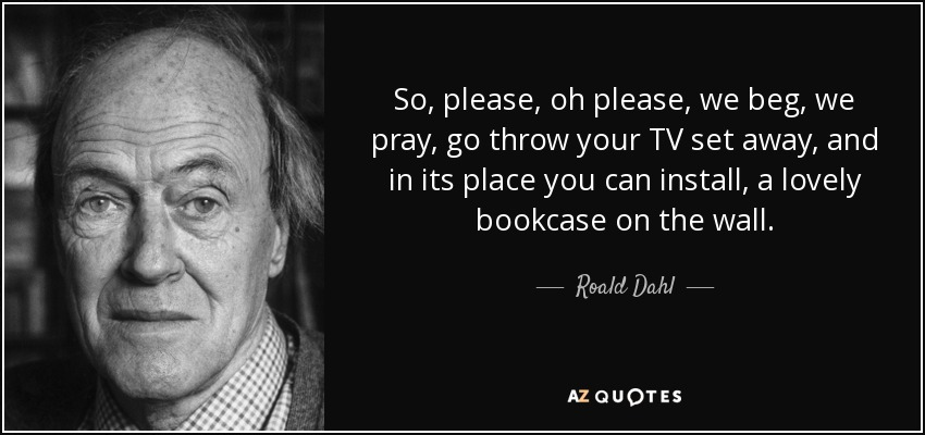 So, please, oh please, we beg, we pray, go throw your TV set away, and in its place you can install, a lovely bookcase on the wall. - Roald Dahl