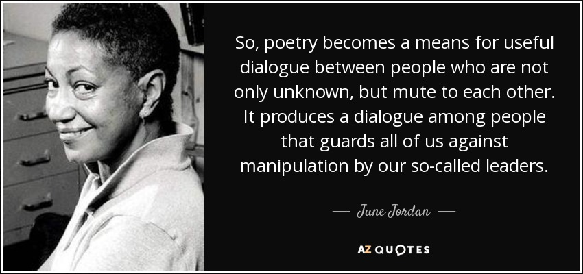 So, poetry becomes a means for useful dialogue between people who are not only unknown, but mute to each other. It produces a dialogue among people that guards all of us against manipulation by our so-called leaders. - June Jordan