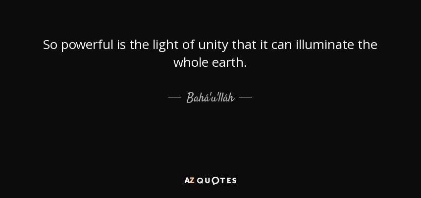 So powerful is the light of unity that it can illuminate the whole earth. - Bahá'u'lláh