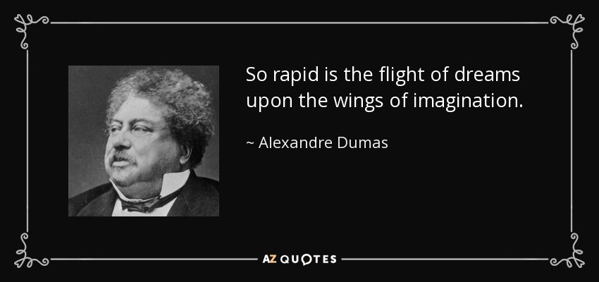 So rapid is the flight of dreams upon the wings of imagination. - Alexandre Dumas