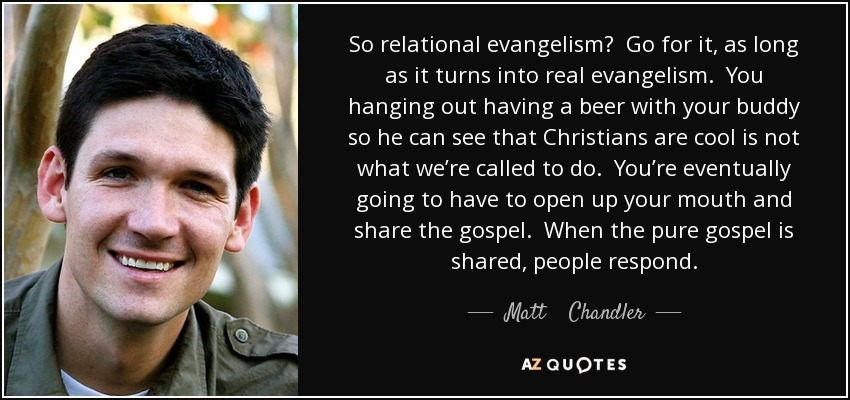 So relational evangelism? Go for it, as long as it turns into real evangelism. You hanging out having a beer with your buddy so he can see that Christians are cool is not what we're called to do. You're eventually going to have to open up your mouth and share the gospel. When the pure gospel is shared, people respond. - Matt    Chandler