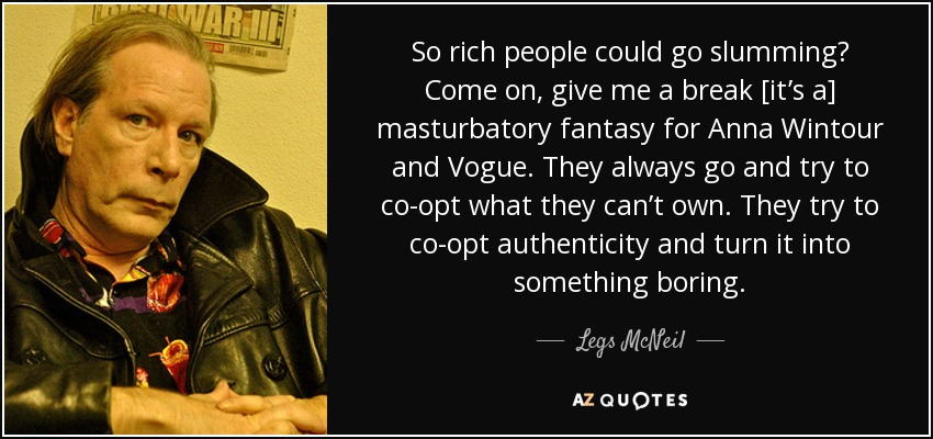 So rich people could go slumming? Come on, give me a break [it's a] masturbatory fantasy for Anna Wintour and Vogue. They always go and try to co-opt what they can't own. They try to co-opt authenticity and turn it into something boring. - Legs McNeil