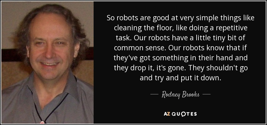 So robots are good at very simple things like cleaning the floor, like doing a repetitive task. Our robots have a little tiny bit of common sense. Our robots know that if they've got something in their hand and they drop it, it's gone. They shouldn't go and try and put it down. - Rodney Brooks