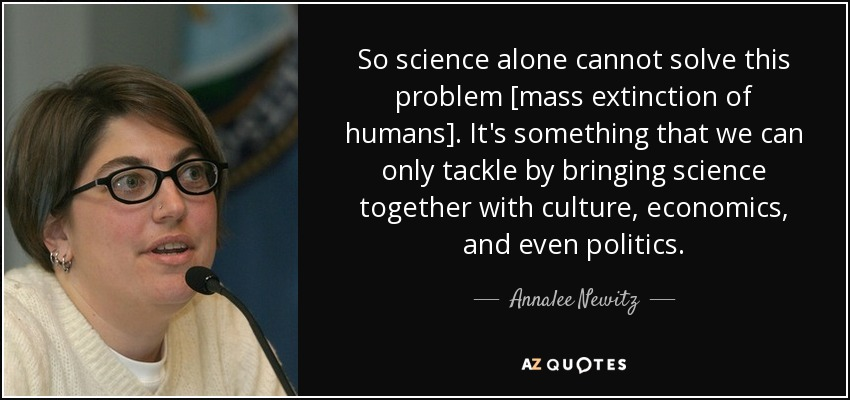 So science alone cannot solve this problem [mass extinction of humans]. It's something that we can only tackle by bringing science together with culture, economics, and even politics. - Annalee Newitz
