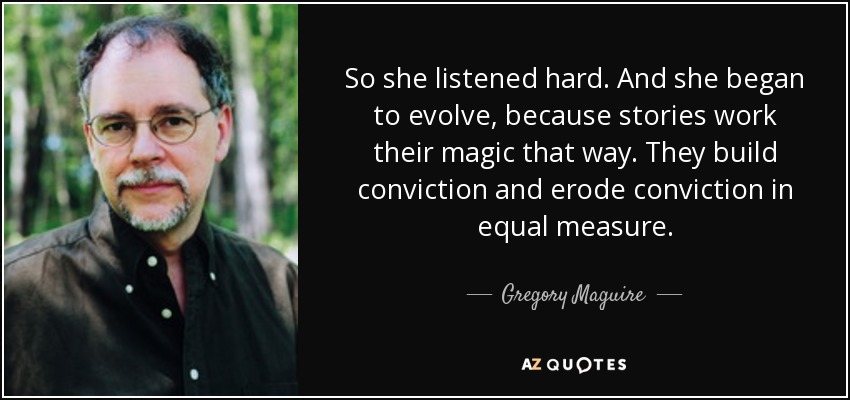 So she listened hard. And she began to evolve, because stories work their magic that way. They build conviction and erode conviction in equal measure. - Gregory Maguire