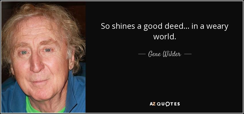 So shines a good deed... in a weary world. - Gene Wilder