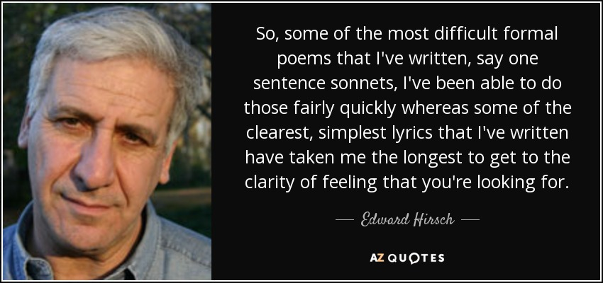 So, some of the most difficult formal poems that I've written, say one sentence sonnets, I've been able to do those fairly quickly whereas some of the clearest, simplest lyrics that I've written have taken me the longest to get to the clarity of feeling that you're looking for. - Edward Hirsch
