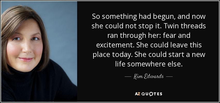 So something had begun, and now she could not stop it. Twin threads ran through her: fear and excitement. She could leave this place today. She could start a new life somewhere else. - Kim Edwards
