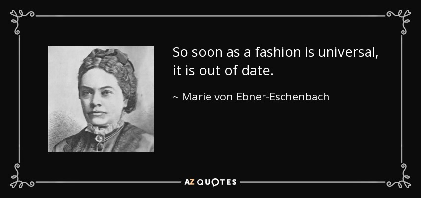 So soon as a fashion is universal, it is out of date. - Marie von Ebner-Eschenbach