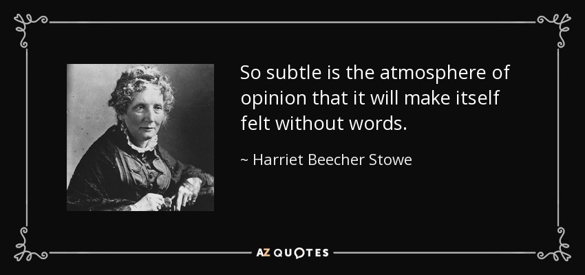 So subtle is the atmosphere of opinion that it will make itself felt without words. - Harriet Beecher Stowe