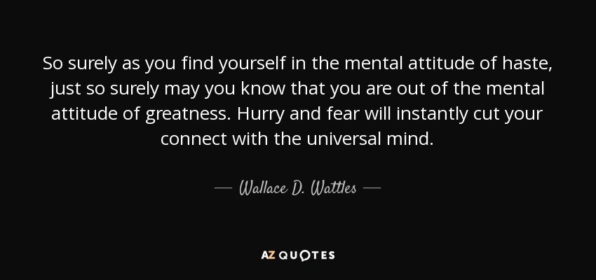 So surely as you find yourself in the mental attitude of haste, just so surely may you know that you are out of the mental attitude of greatness. Hurry and fear will instantly cut your connect with the universal mind. - Wallace D. Wattles