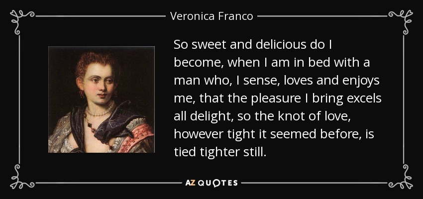 So sweet and delicious do I become, when I am in bed with a man who, I sense, loves and enjoys me, that the pleasure I bring excels all delight, so the knot of love, however tight it seemed before, is tied tighter still. - Veronica Franco