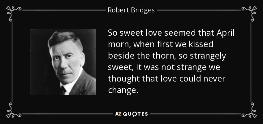 So sweet love seemed that April morn, when first we kissed beside the thorn, so strangely sweet, it was not strange we thought that love could never change. - Robert Bridges