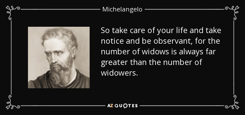 So take care of your life and take notice and be observant, for the number of widows is always far greater than the number of widowers. - Michelangelo
