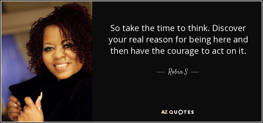 So take the time to think. Discover your real reason for being here and then have the courage to act on it. - Robin S