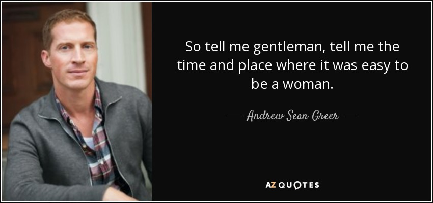 So tell me gentleman, tell me the time and place where it was easy to be a woman. - Andrew Sean Greer