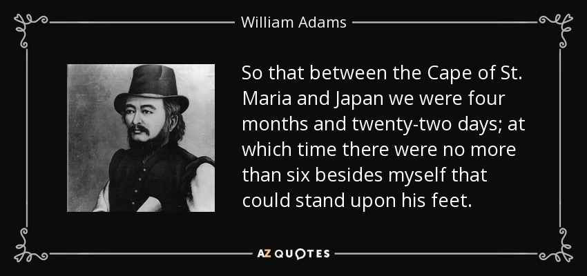 So that between the Cape of St. Maria and Japan we were four months and twenty-two days; at which time there were no more than six besides myself that could stand upon his feet. - William Adams