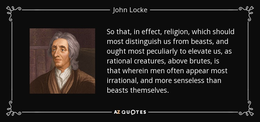 So that, in effect, religion, which should most distinguish us from beasts, and ought most peculiarly to elevate us, as rational creatures, above brutes, is that wherein men often appear most irrational, and more senseless than beasts themselves. - John Locke