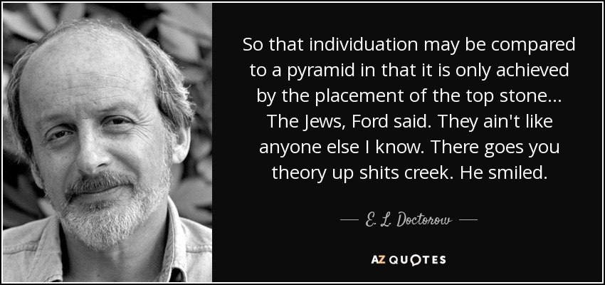 So that individuation may be compared to a pyramid in that it is only achieved by the placement of the top stone… The Jews, Ford said. They ain't like anyone else I know. There goes you theory up shits creek. He smiled. - E. L. Doctorow