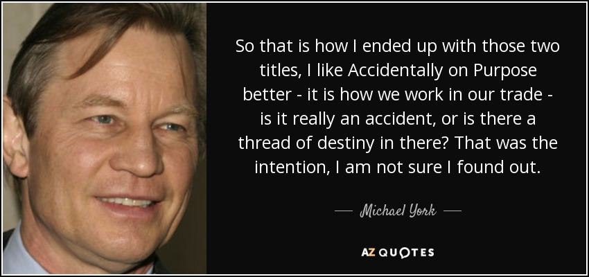 So that is how I ended up with those two titles, I like Accidentally on Purpose better - it is how we work in our trade - is it really an accident, or is there a thread of destiny in there? That was the intention, I am not sure I found out. - Michael York