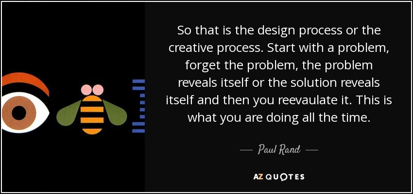 So that is the design process or the creative process. Start with a problem, forget the problem, the problem reveals itself or the solution reveals itself and then you reevaulate it. This is what you are doing all the time. - Paul Rand