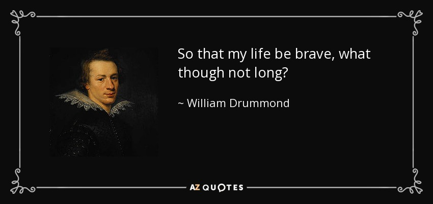 So that my life be brave, what though not long? - William Drummond