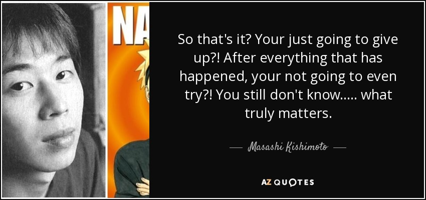 So that's it? Your just going to give up?! After everything that has happened, your not going to even try?! You still don't know..... what truly matters.... - Masashi Kishimoto