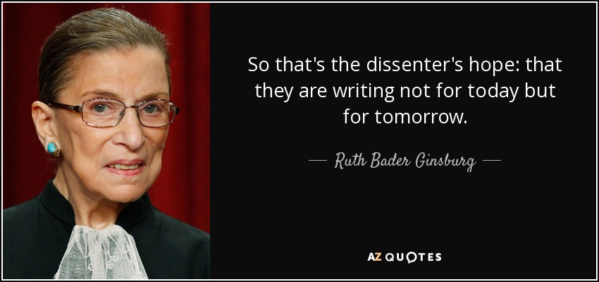 So that's the dissenter's hope: that they are writing not for today but for tomorrow. - Ruth Bader Ginsburg