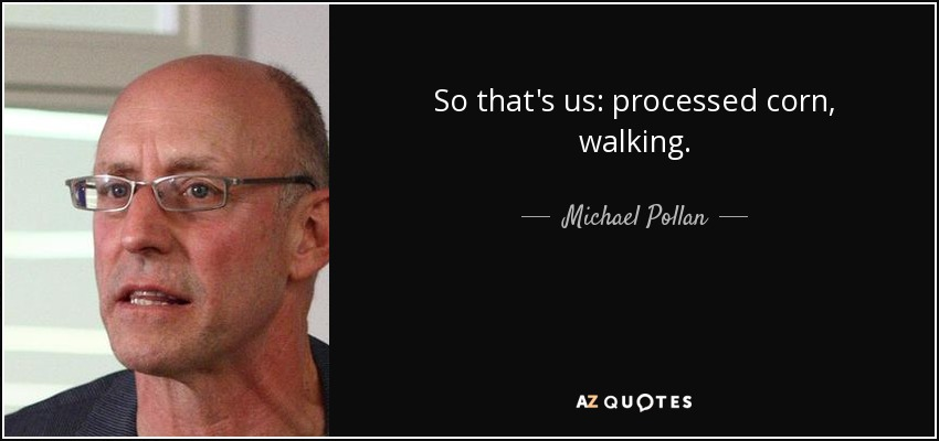 So that's us: processed corn, walking. - Michael Pollan
