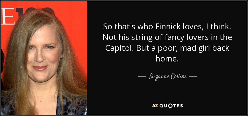 So that's who Finnick loves, I think. Not his string of fancy lovers in the Capitol. But a poor, mad girl back home. - Suzanne Collins